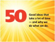 50 Good ideas that take a lot of time - and why we do what we do.
